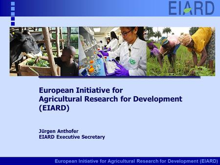 European Initiative for Agricultural Research for Development (EIARD) Jürgen Anthofer EIARD Executive Secretary.