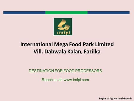 Engine of Agricultural Growth DESTINATION FOR FOOD PROCESSORS Reach us at :www.imfpl.com International Mega Food Park Limited Vill. Dabwala Kalan, Fazilka.