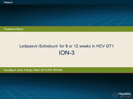 Hepatitis web study Hepatitis web study Ledipasvir-Sofosbuvir for 8 or 12 weeks in HCV GT1 ION-3 Phase 3 Treatment Naïve Kowdley K, et al. N Engl J Med.