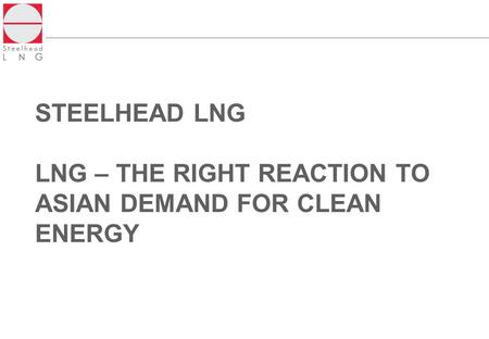 STEELHEAD LNG LNG – THE RIGHT REACTION TO ASIAN DEMAND FOR CLEAN ENERGY.