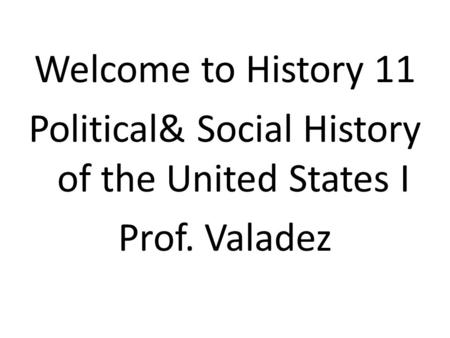 Welcome to History 11 Political& Social History of the United States I Prof. Valadez.