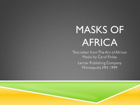 MASKS OF AFRICA Text taken from The Art of African Masks by Carol Finley Lerner Publishing Company Minneapolis, MN 1999.