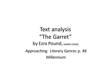 "Text analysis ""The Garret"" by Ezra Pound, Lustra (1916 ) Approaching Literary Genres p. 48 Millennium."
