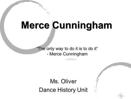"Merce Cunningham Merce Cunningham Ms. Oliver Dance History Unit "" T he only way to do it is to do it"" - Merce Cunningham."