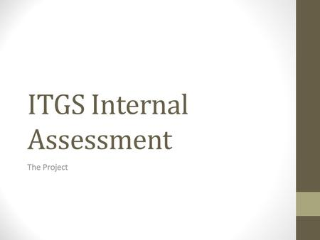 ITGS Internal Assessment The Project. What is the Project? An original IT solution to a real problem with a specified 'client.' A challenging task using.