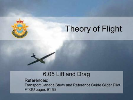 Theory of Flight 6.05 Lift and Drag References: Transport Canada Study and Reference Guide Glider Pilot FTGU pages 91-98.