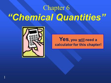 "1 Chapter 6 ""Chemical Quantities"" Yes, you will need a calculator for this chapter!"