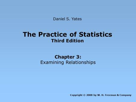 The Practice of Statistics Third Edition Chapter 3: Examining Relationships Daniel S. Yates Copyright © 2008 by W. H. Freeman & Company.