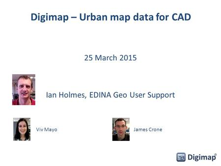 Digimap – Urban map data for CAD 25 March 2015 Ian Holmes, EDINA Geo User Support Viv MayoJames Crone.