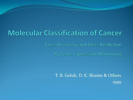 T. R. Golub, D. K. Slonim & Others 1999. Big Picture in 1999 The Need for Cancer Classification Cancer classification very important for advances in cancer.