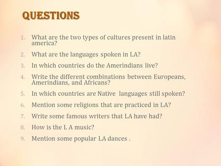 QUESTIONS 1. What are the two types of cultures present in latin america? 2. What are the languages spoken in LA? 3. In which countries do the Amerindians.