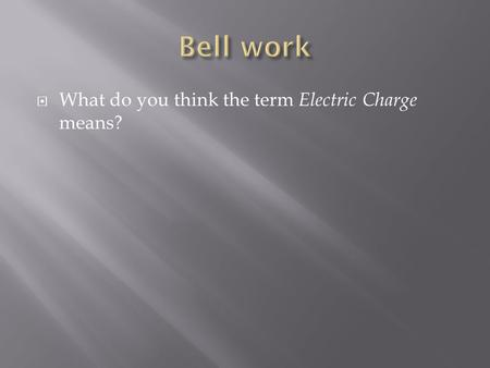  What do you think the term Electric Charge means?