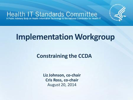Constraining the CCDA Implementation Workgroup Liz Johnson, co-chair Cris Ross, co-chair August 20, 2014.