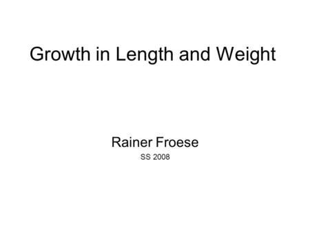 Growth in Length and Weight Rainer Froese SS 2008.