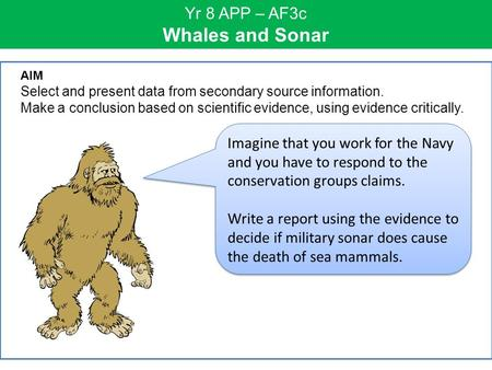 Yr 8 APP – AF3c Whales and Sonar Imagine that you work for the Navy and you have to respond to the conservation groups claims. Write a report using the.
