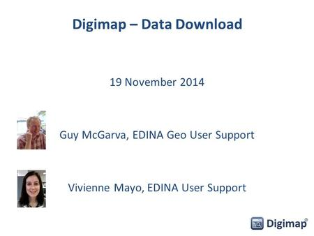 Digimap – Data Download 19 November 2014 Guy McGarva, EDINA Geo User Support Vivienne Mayo, EDINA User Support.