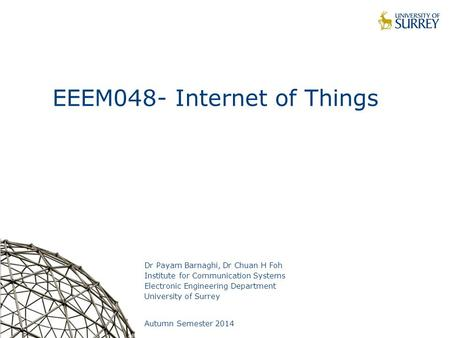 1 EEEM048- Internet of Things Dr Payam Barnaghi, Dr Chuan H Foh Institute for Communication Systems Electronic Engineering Department University of Surrey.