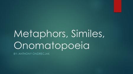 Metaphors, Similes, Onomatopoeia BY: ANTHONY ONDRECJAK.