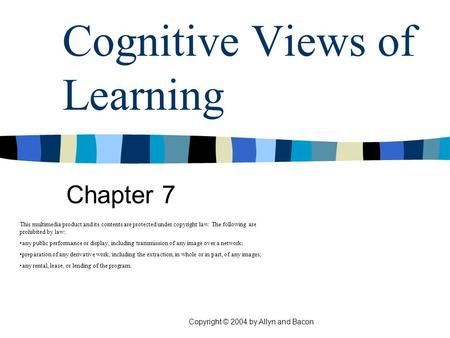 Copyright © 2004 by Allyn and Bacon Cognitive Views of Learning Chapter 7 This multimedia product and its contents are protected under copyright law. The.