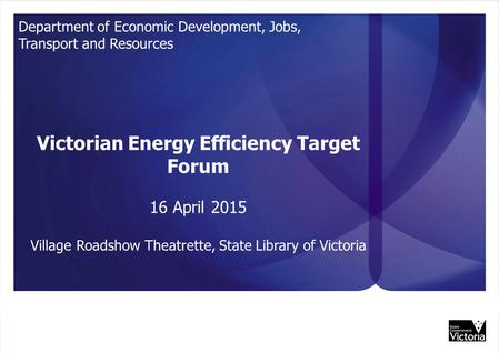 UNCLASSIFIED Department of Economic Development, Jobs, Transport and Resources Victorian Energy Efficiency Target Forum 16 April 2015 Village Roadshow.