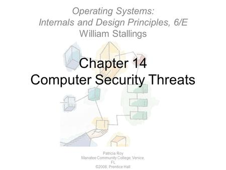 Chapter 14 Computer Security Threats Patricia Roy Manatee Community College, Venice, FL ©2008, Prentice Hall Operating Systems: Internals and Design Principles,