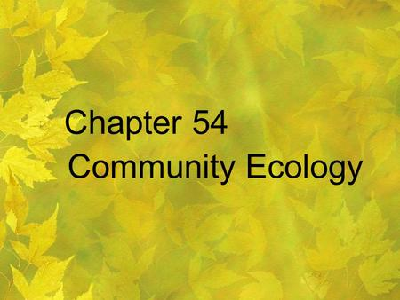 Chapter 54 Community Ecology. The study of the interactions between the species in an area.