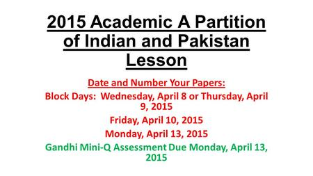 2015 Academic A Partition of Indian and Pakistan Lesson Date and Number Your Papers: Block Days: Wednesday, April 8 or Thursday, April 9, 2015 Friday,