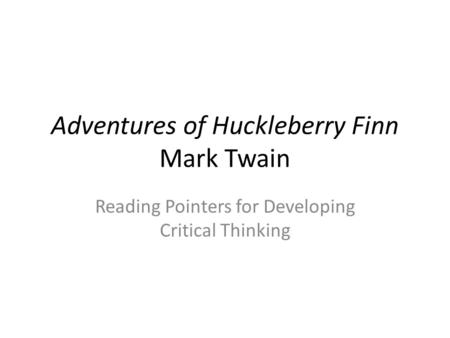 Adventures of Huckleberry Finn Mark Twain Reading Pointers for Developing Critical Thinking.