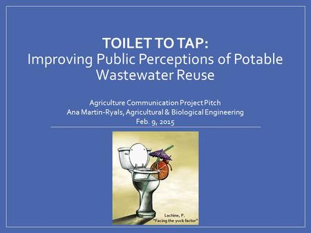 TOILET TO TAP: Improving Public Perceptions of Potable Wastewater Reuse Agriculture Communication Project Pitch Ana Martin-Ryals, Agricultural & Biological.