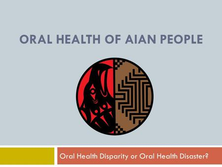 ORAL HEALTH OF AIAN PEOPLE Oral Health Disparity or Oral Health Disaster?