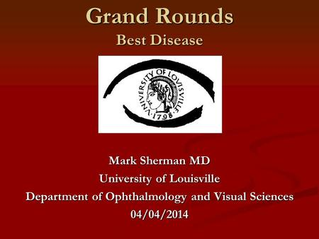 Grand Rounds Best Disease Mark Sherman MD University of Louisville Department of Ophthalmology and Visual Sciences 04/04/2014.