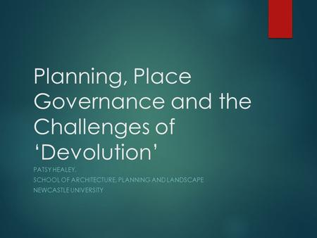 Planning, Place Governance and the Challenges of 'Devolution' PATSY HEALEY, SCHOOL OF ARCHITECTURE, PLANNING AND LANDSCAPE NEWCASTLE UNIVERSITY.