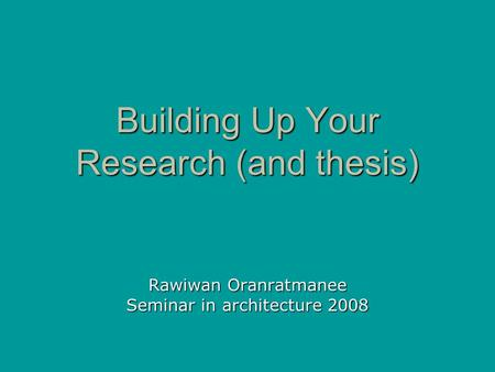 Building Up Your Research (and thesis) Rawiwan Oranratmanee Seminar in architecture 2008.