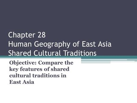 Chapter 28 Human Geography of East Asia Shared Cultural Traditions Objective: Compare the key features of shared cultural traditions in East Asia.