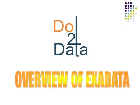 Dot2Data Solutions Pvt. Ltd. A Databases Services Consultancy  It is like an appliance containing - Storage, Flash Disks, Database Servers, Infinib and.