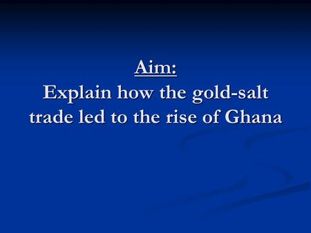 Aim: Explain how the gold-salt trade led to the rise of Ghana.