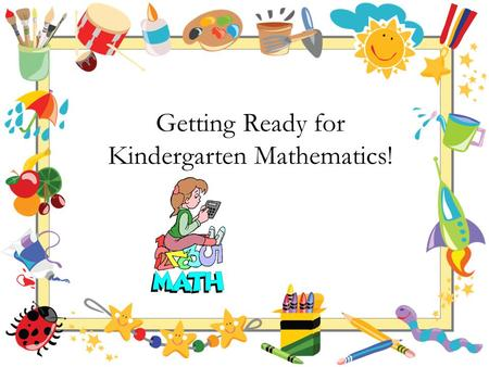 Getting Ready for Kindergarten Mathematics!. Your Child's First Teacher Is you! Research suggests parent participation is directly related to your child's.