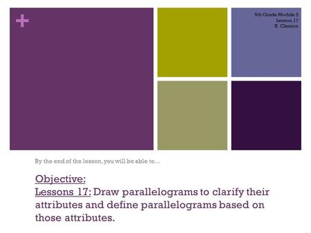 + Objective: Lessons 17: Draw parallelograms to clarify their attributes and define parallelograms based on those attributes. By the end of the lesson,
