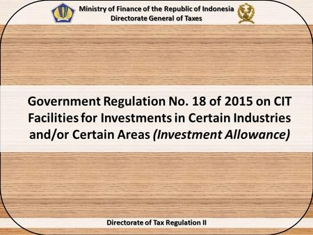 Government Regulation No. 18 of 2015 on CIT Facilities for Investments in Certain Industries and/or Certain Areas (Investment Allowance) Directorate of.
