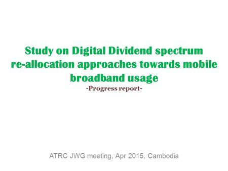 Study on Digital Dividend spectrum re-allocation approaches towards mobile broadband usage -Progress report- ATRC JWG meeting, Apr 2015, Cambodia.