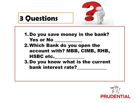 3 Questions 1.Do you save money in the bank? Yes or No ____________ 2.Which Bank do you open the account with? MBB, CIMB, RHB, HSBC etc._____________ 3.Do.