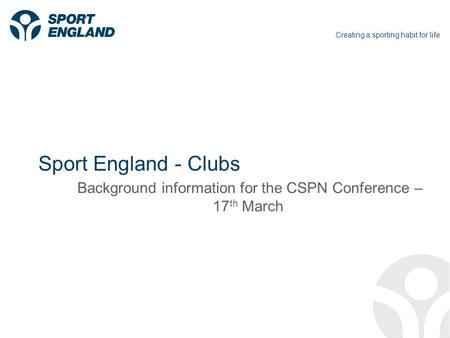 Creating a sporting habit for life Sport England - Clubs Background information for the CSPN Conference – 17 th March.