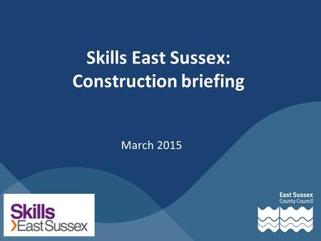 Skills East Sussex: Construction briefing March 2015.