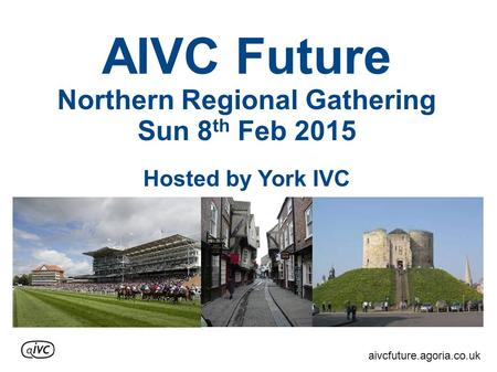 AIVC Future Northern Regional Gathering Sun 8 th Feb 2015 Hosted by York IVC aivcfuture.agoria.co.uk.
