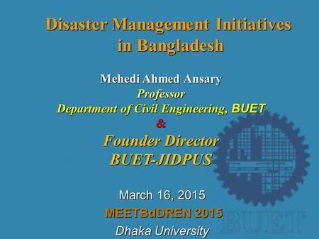 March 16, <strong>2015</strong> MEETBdDREN <strong>2015</strong> MEETBdDREN <strong>2015</strong> Dhaka University Disaster Management Initiatives <strong>in</strong> Bangladesh Mehedi Ahmed Ansary Professor Department.