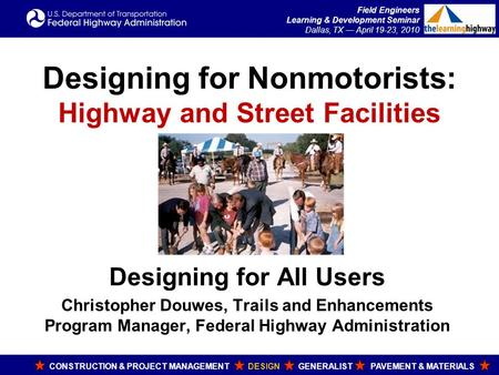 Field Engineers Learning & Development Seminar Dallas, TX — April 19-23, 2010 Designing for Nonmotorists: Highway and Street Facilities Designing for All.