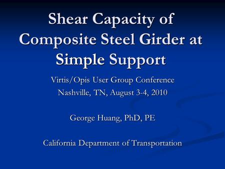 Shear Capacity of Composite Steel Girder at Simple Support Virtis/Opis User Group Conference Nashville, TN, August 3-4, 2010 George Huang, PhD, PE California.