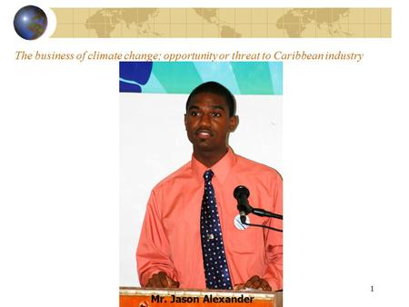 Implications of Climate Change to Tourism Business in the Caribbean 1 The business of climate change; opportunity or threat to Caribbean industry Mr. Jason.