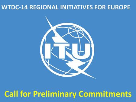 WTDC-14 REGIONAL INITIATIVES FOR EUROPE Call for Preliminary Commitments.