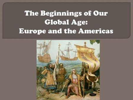 The Beginnings of Our Global Age: Europe and the Americas